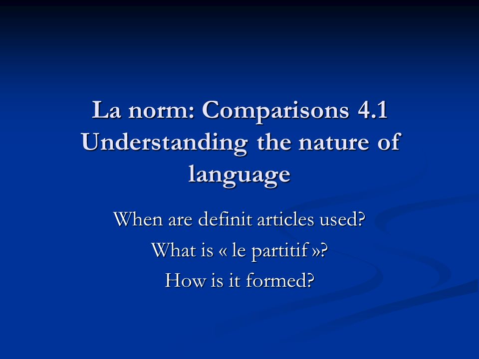La norm: Comparisons 4.1 Understanding the nature of language When are definit articles used? What is « le partitif »? How is it formed?
