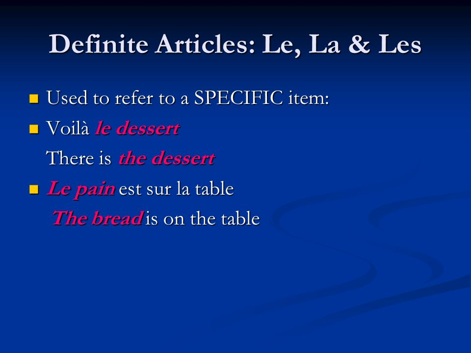 Definite Articles: Le, La & Les Used to refer to a SPECIFIC item: Used to refer to a SPECIFIC item: Voilà le dessert Voilà le dessert There is the des