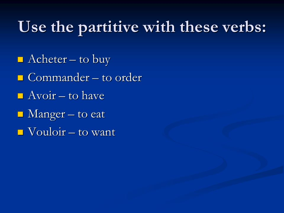 Use the partitive with these verbs: Acheter – to buy Acheter – to buy Commander – to order Commander – to order Avoir – to have Avoir – to have Manger