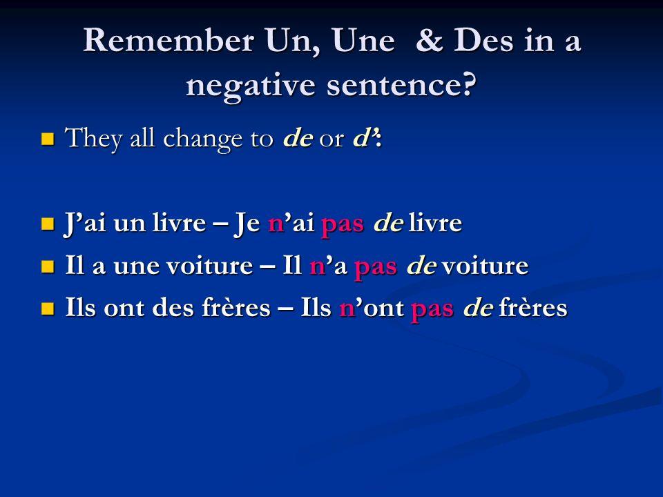 Remember Un, Une & Des in a negative sentence? They all change to de or d: They all change to de or d: Jai un livre – Je nai pas de livre Jai un livre