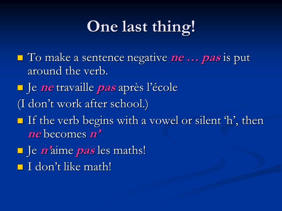 One last thing! To make a sentence negative ne … pas is put around the verb. To make a sentence negative ne … pas is put around the verb. Je ne travai