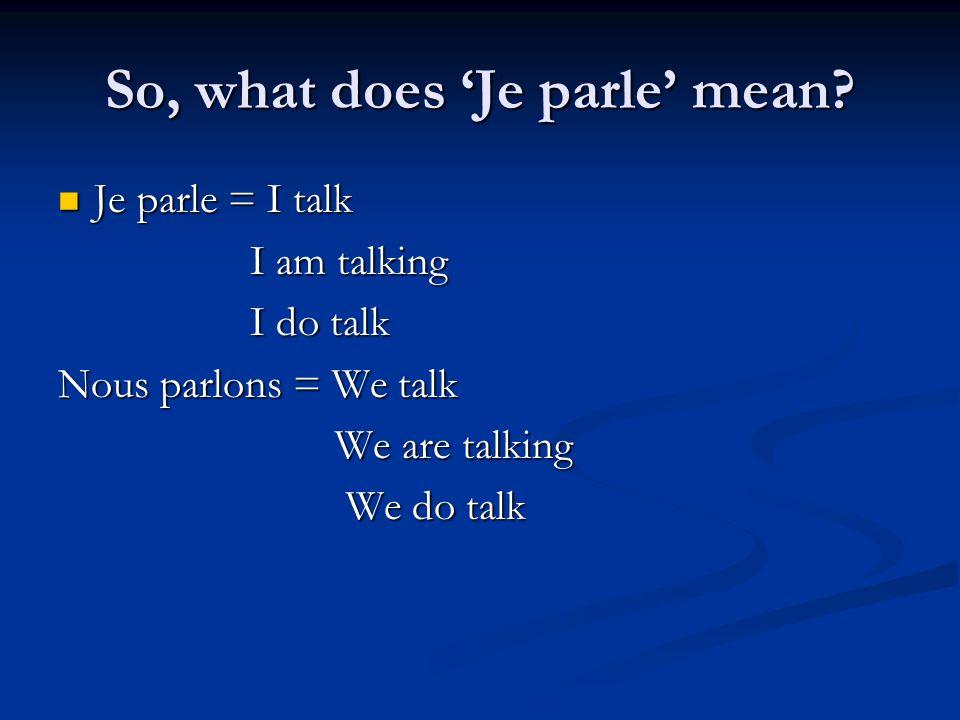 So, what does Je parle mean? Je parle = I talk Je parle = I talk I am talking I do talk Nous parlons = We talk We are talking We are talking We do tal
