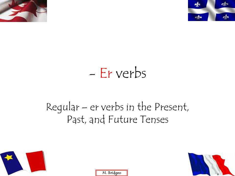 - Er verbs Regular – er verbs in the Present, Past, and Future Tenses M. Bridgeo