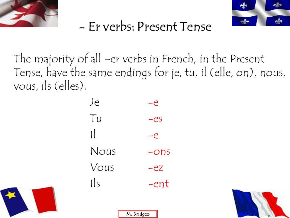 - Er verbs: Present Tense The majority of all –er verbs in French, in the Present Tense, have the same endings for je, tu, il (elle, on), nous, vous,