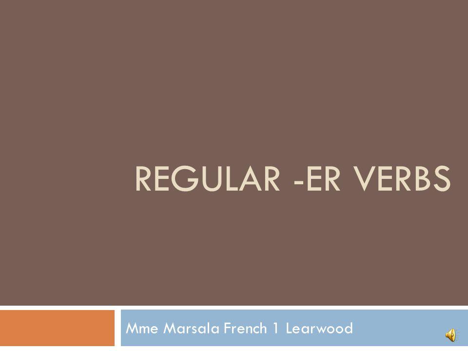 REGULAR -ER VERBS Mme Marsala French 1 Learwood