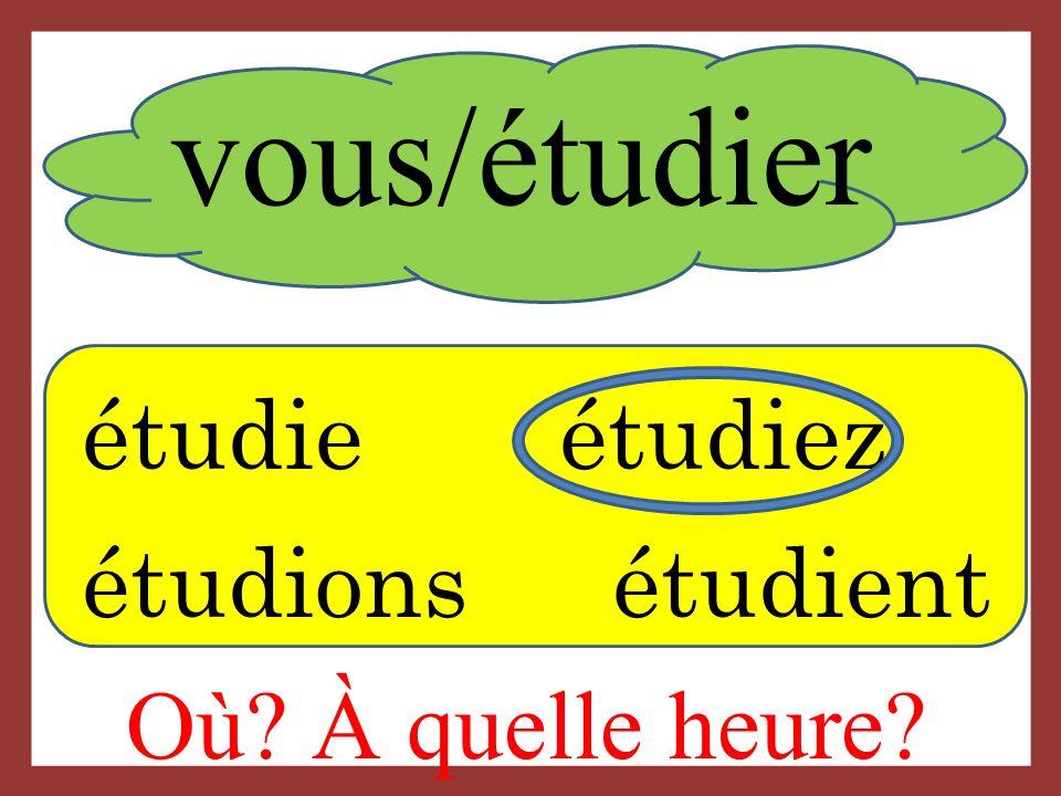 vous/étudier étudie étudiez étudions étudient Où? À quelle heure?