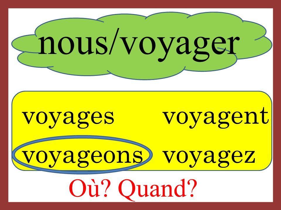 nous/voyager voyagesvoyagent voyageons voyagez Où? Quand?