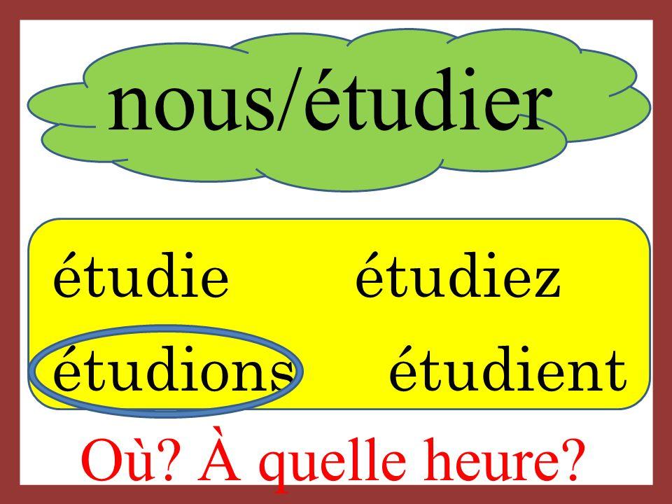 nous/étudier étudie étudiez étudions étudient Où? À quelle heure?