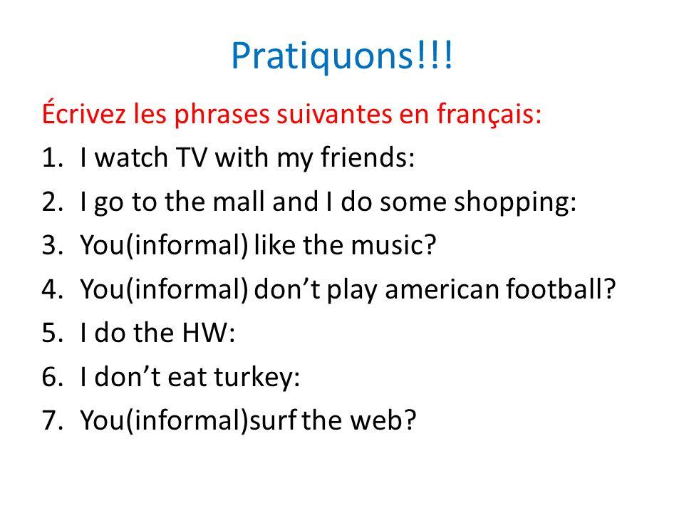 Pratiquons!!! Écrivez les phrases suivantes en français: 1.I watch TV with my friends: 2.I go to the mall and I do some shopping: 3.You(informal) like