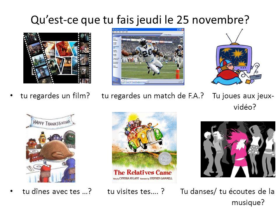 Quest-ce que tu fais jeudi le 25 novembre? tu regardes un film? tu regardes un match de F.A.? Tu joues aux jeux- vidéo? tu dînes avec tes …? tu visite