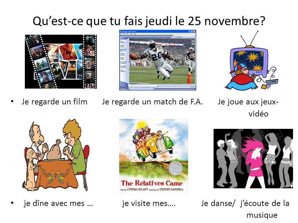 Quest-ce que tu fais jeudi le 25 novembre? Je regarde un film Je regarde un match de F.A. Je joue aux jeux- vidéo je dîne avec mes … je visite mes…. J