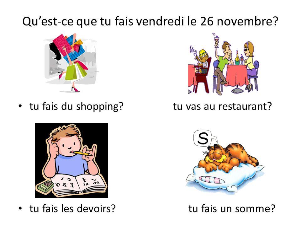 Quest-ce que tu fais vendredi le 26 novembre? tu fais du shopping? tu vas au restaurant? tu fais les devoirs? tu fais un somme?
