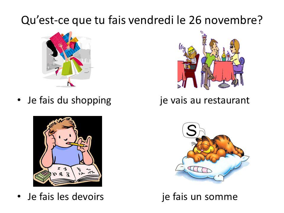 Quest-ce que tu fais vendredi le 26 novembre? Je fais du shopping je vais au restaurant Je fais les devoirs je fais un somme