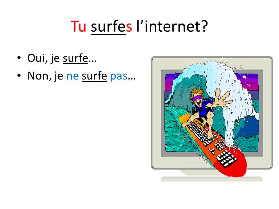 Tu surfes linternet? Oui, je surfe… Non, je ne surfe pas…