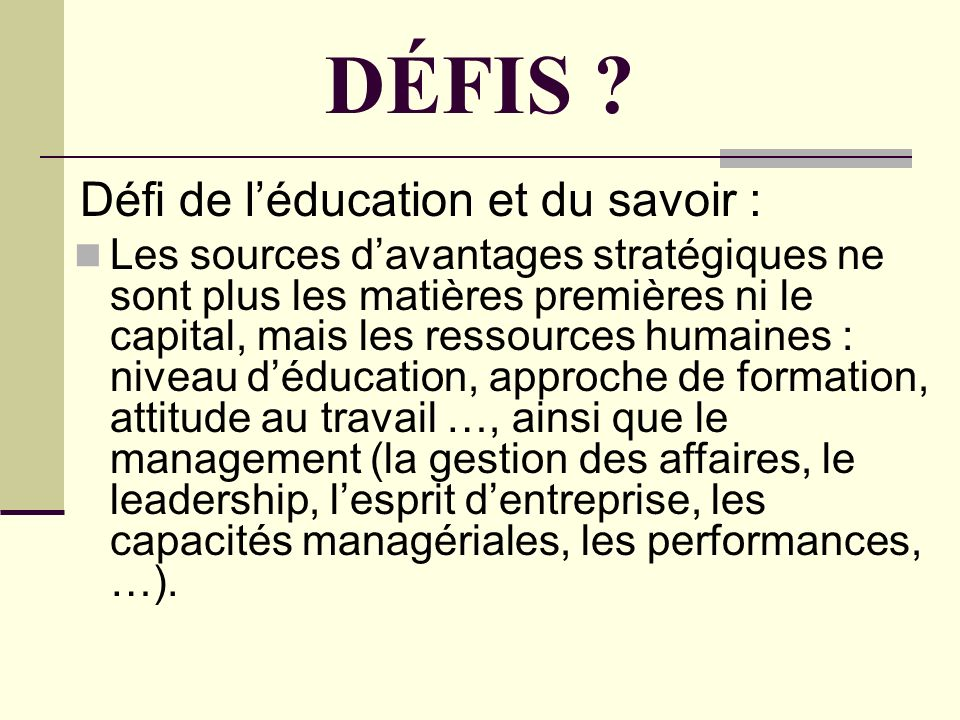 DÉFIS ? Défi de léducation et du savoir : Les sources davantages stratégiques ne sont plus les matières premières ni le capital, mais les ressources h