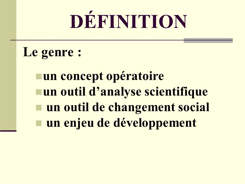 DÉFINITION Le genre : un concept opératoire un outil danalyse scientifique un outil de changement social un enjeu de développement