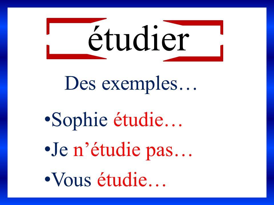 étudier Des exemples… Sophie étudie… Je nétudie pas… Vous étudie…