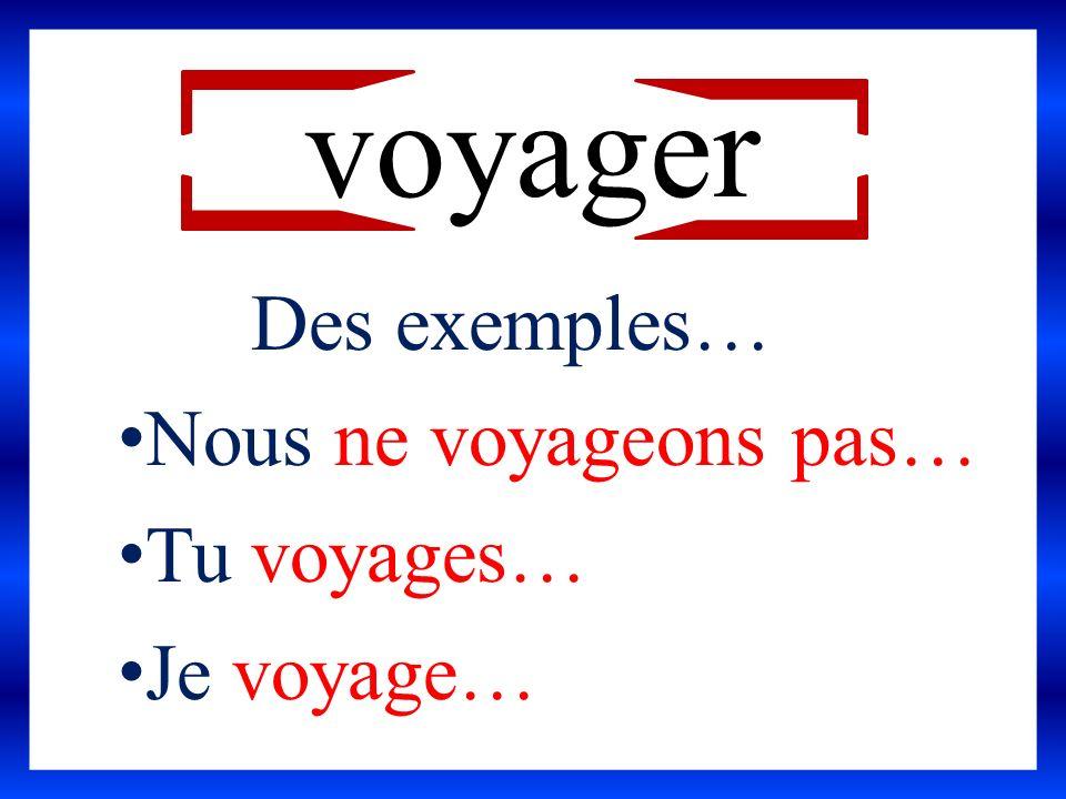 voyager Des exemples… Nous ne voyageons pas… Tu voyages… Je voyage…
