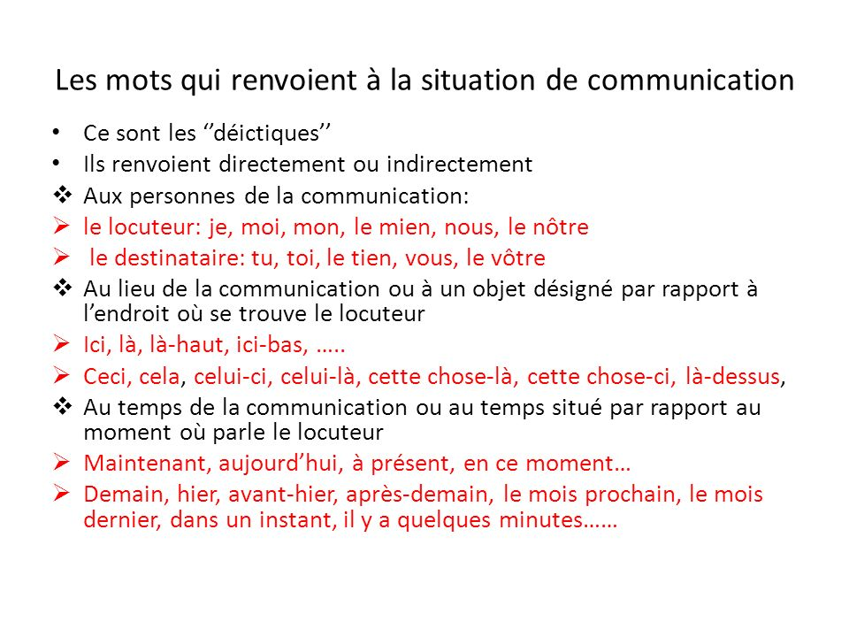 Les mots qui renvoient à la situation de communication Ce sont les déictiques Ils renvoient directement ou indirectement Aux personnes de la communica