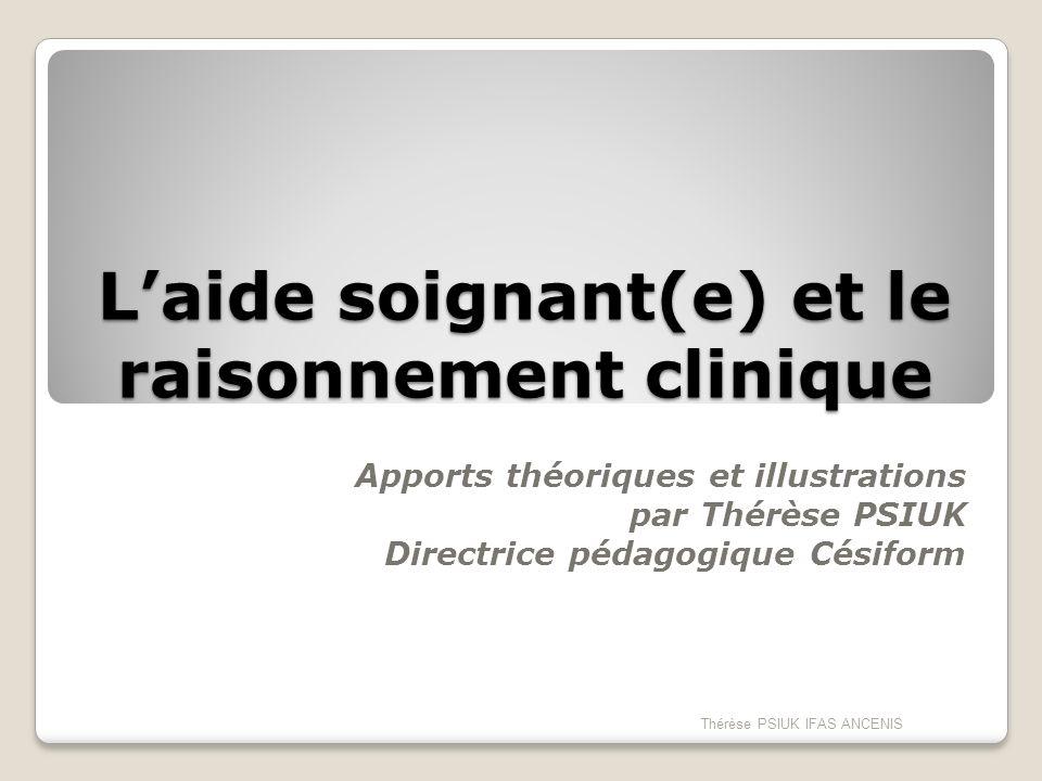 Laide soignant(e) et le raisonnement clinique Apports théoriques et illustrations par Thérèse PSIUK Directrice pédagogique Césiform Thérèse PSIUK IFAS