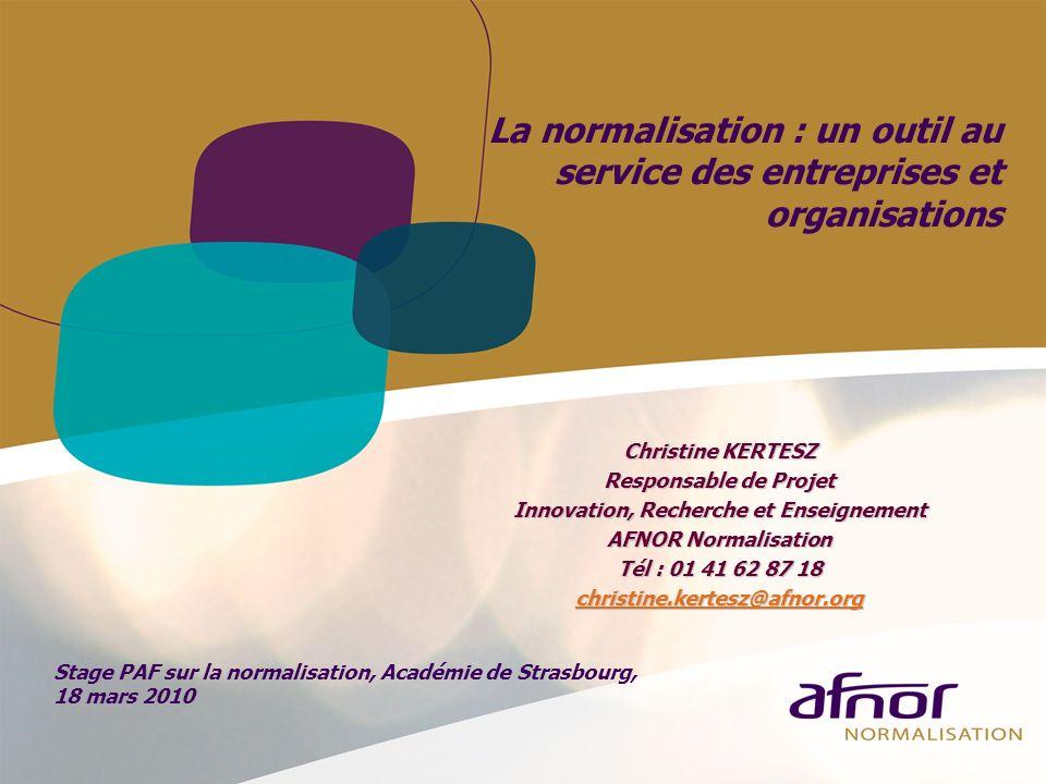 La normalisation : un outil au service des entreprises et organisations Christine KERTESZ Responsable de Projet Innovation, Recherche et Enseignement