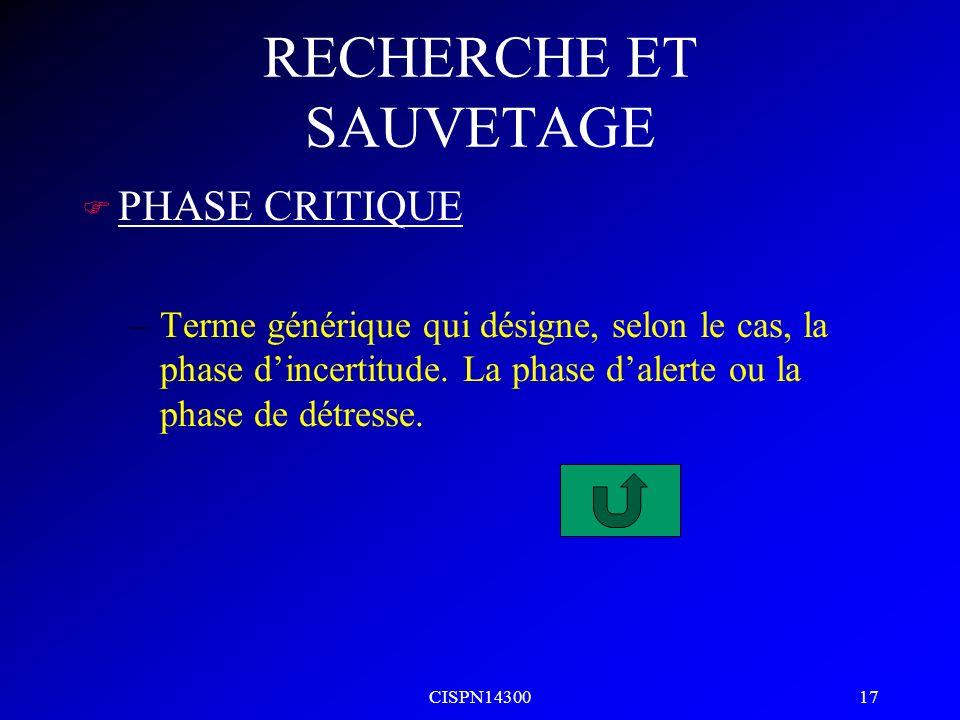 CISPN14300 17 RECHERCHE ET SAUVETAGE F PHASE CRITIQUE –Terme générique qui désigne, selon le cas, la phase dincertitude. La phase dalerte ou la phase