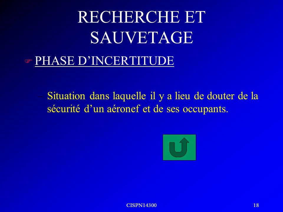 CISPN14300 18 RECHERCHE ET SAUVETAGE F PHASE DINCERTITUDE –Situation dans laquelle il y a lieu de douter de la sécurité dun aéronef et de ses occupant