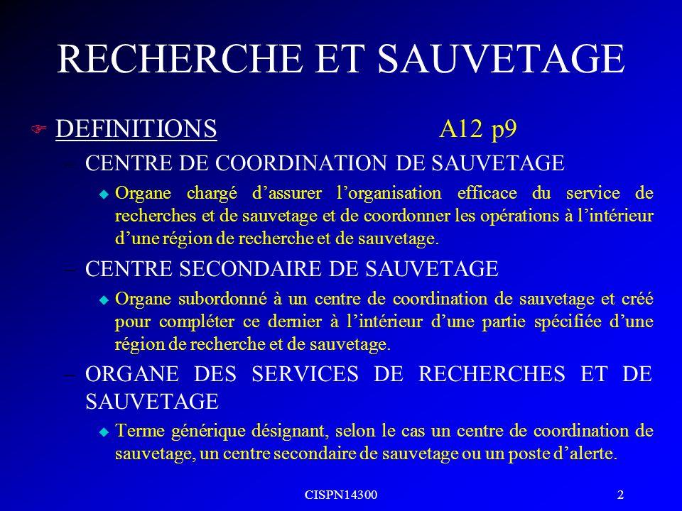 CISPN14300 2 RECHERCHE ET SAUVETAGE F DEFINITIONSA12 p9 –CENTRE DE COORDINATION DE SAUVETAGE u Organe chargé dassurer lorganisation efficace du servic