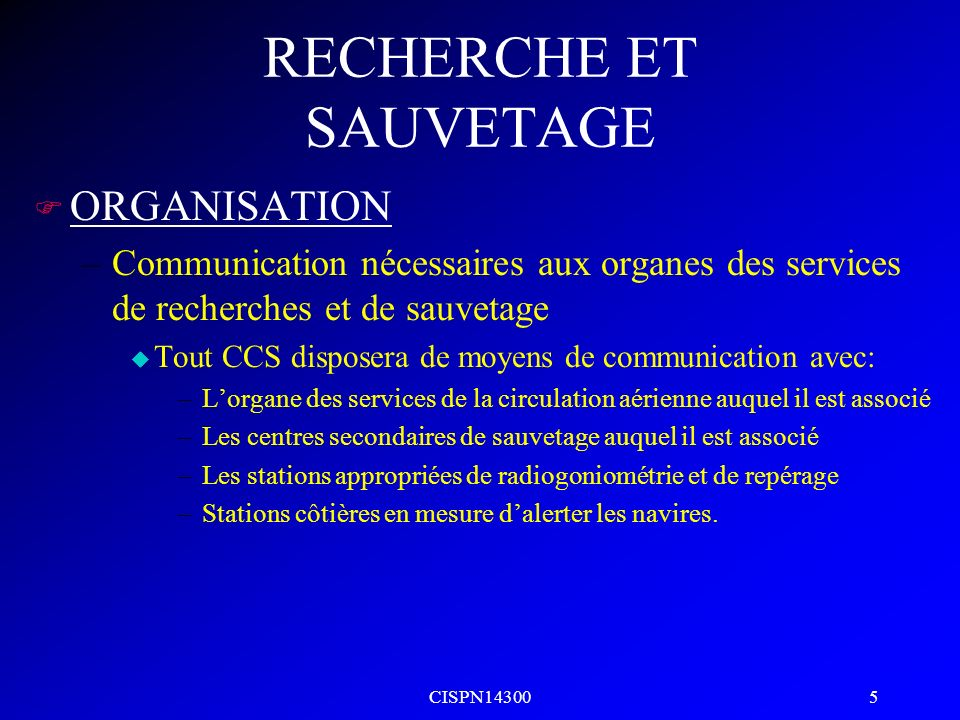CISPN14300 5 RECHERCHE ET SAUVETAGE F ORGANISATION –Communication nécessaires aux organes des services de recherches et de sauvetage u Tout CCS dispos