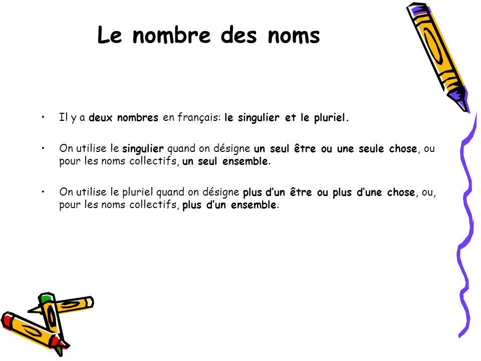 Le nombre des noms Il y a deux nombres en français: le singulier et le pluriel. On utilise le singulier quand on désigne un seul être ou une seule cho