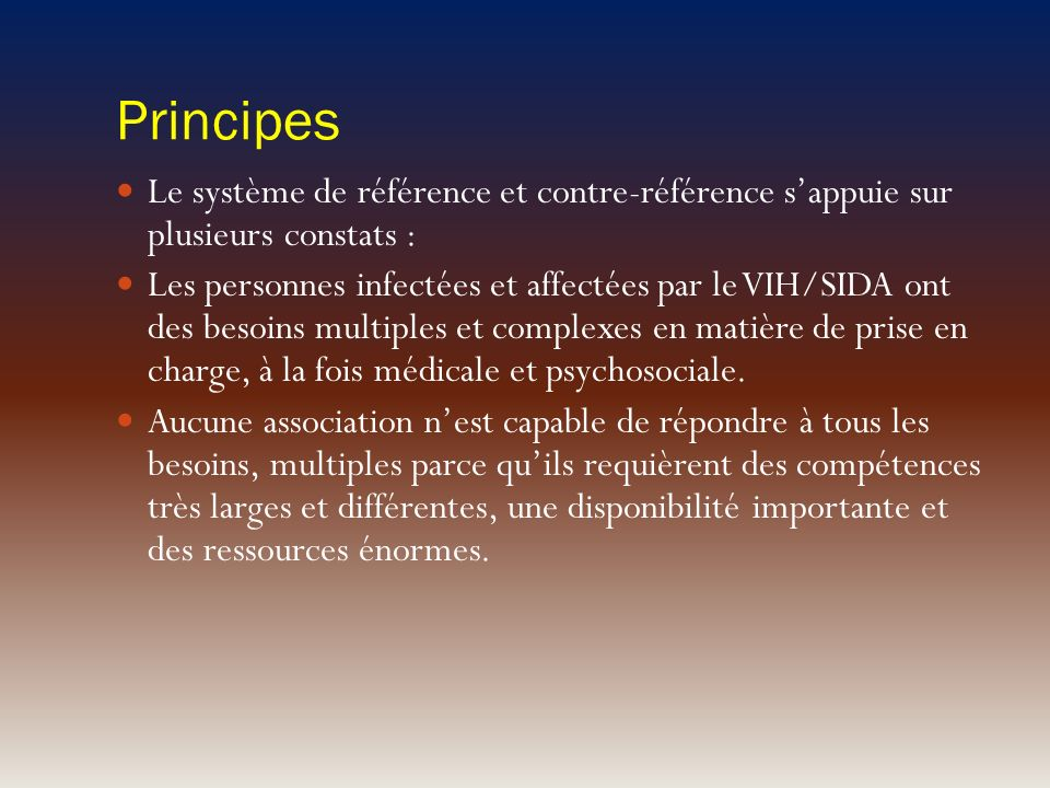 Principes Le système de référence et contre-référence sappuie sur plusieurs constats : Les personnes infectées et affectées par le VIH/SIDA ont des be