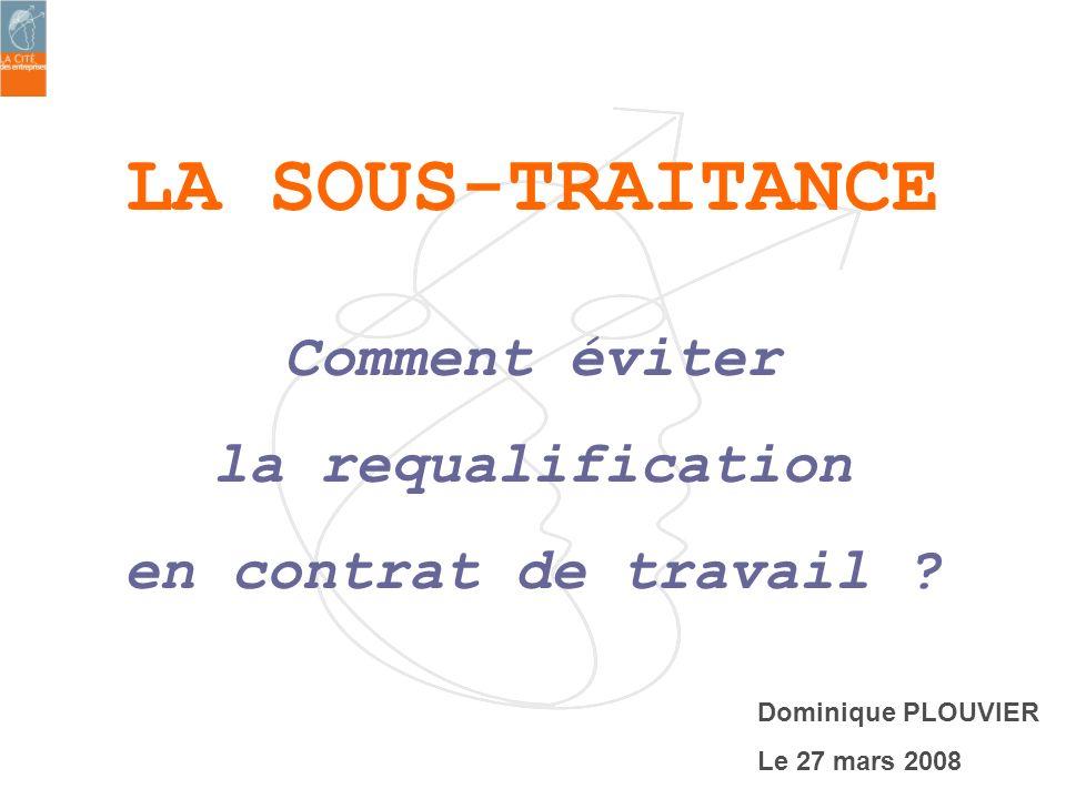 LA SOUS-TRAITANCE Comment éviter la requalification en contrat de travail ? Dominique PLOUVIER Le 27 mars 2008