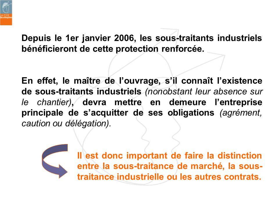Depuis le 1er janvier 2006, les sous-traitants industriels bénéficieront de cette protection renforcée. En effet, le maître de louvrage, sil connaît l