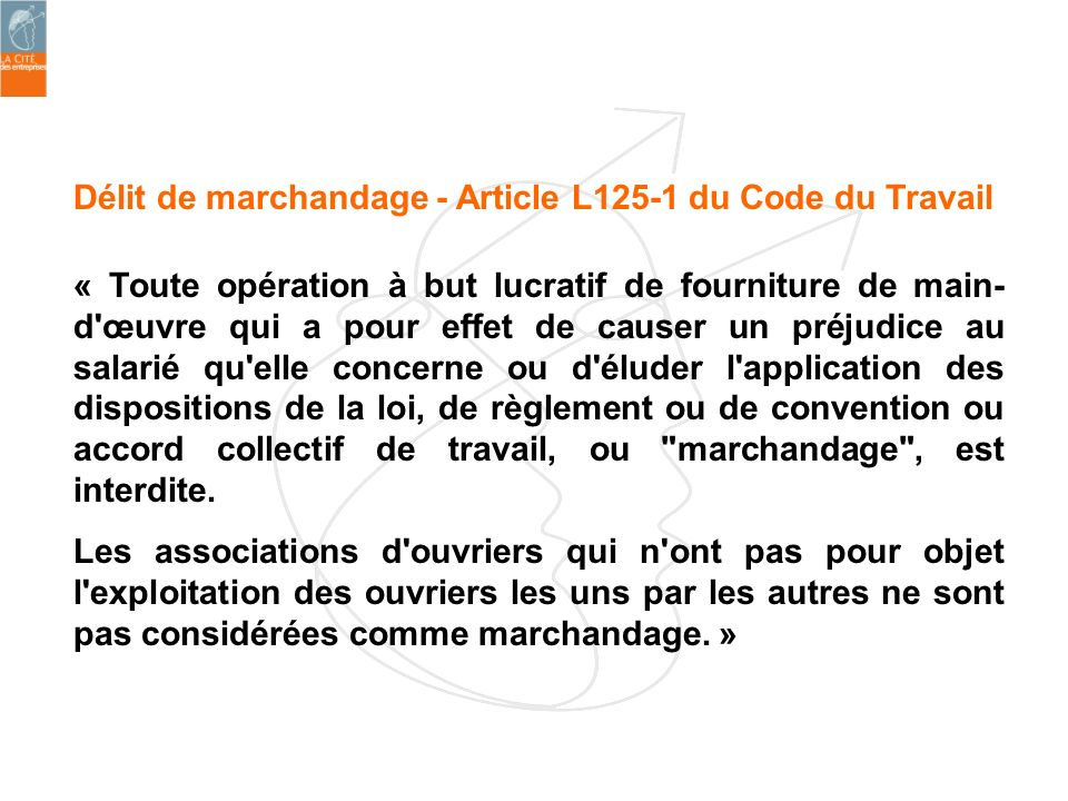Délit de marchandage - Article L125-1 du Code du Travail « Toute opération à but lucratif de fourniture de main- d'œuvre qui a pour effet de causer un