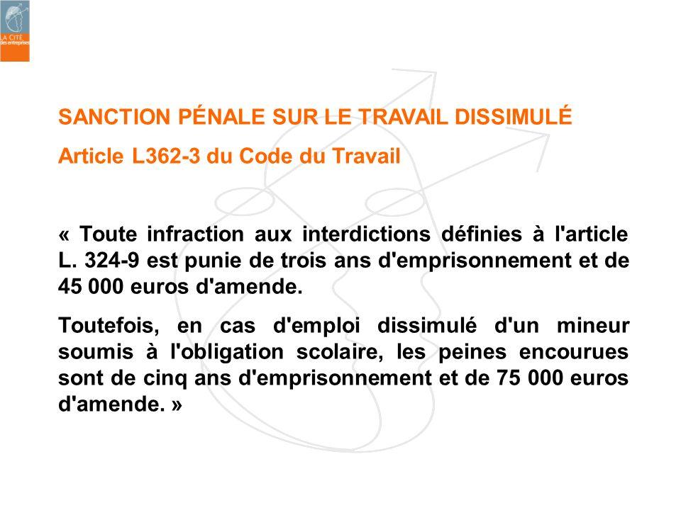 SANCTION PÉNALE SUR LE TRAVAIL DISSIMULÉ Article L362-3 du Code du Travail « Toute infraction aux interdictions définies à l'article L. 324-9 est puni