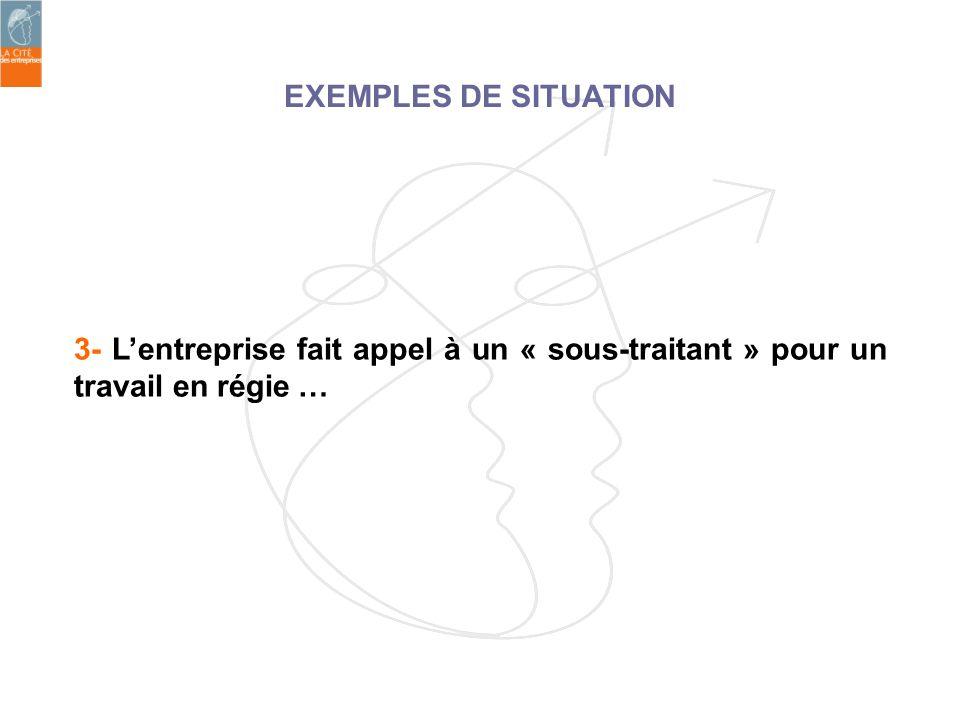 3- Lentreprise fait appel à un « sous-traitant » pour un travail en régie … EXEMPLES DE SITUATION