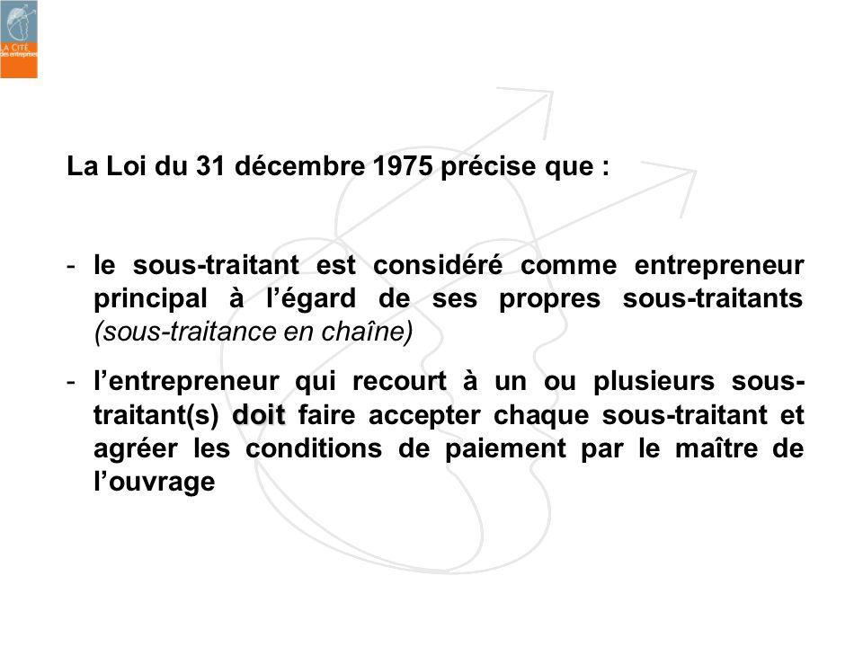 La Loi du 31 décembre 1975 précise que : -le sous-traitant est considéré comme entrepreneur principal à légard de ses propres sous-traitants (sous-tra