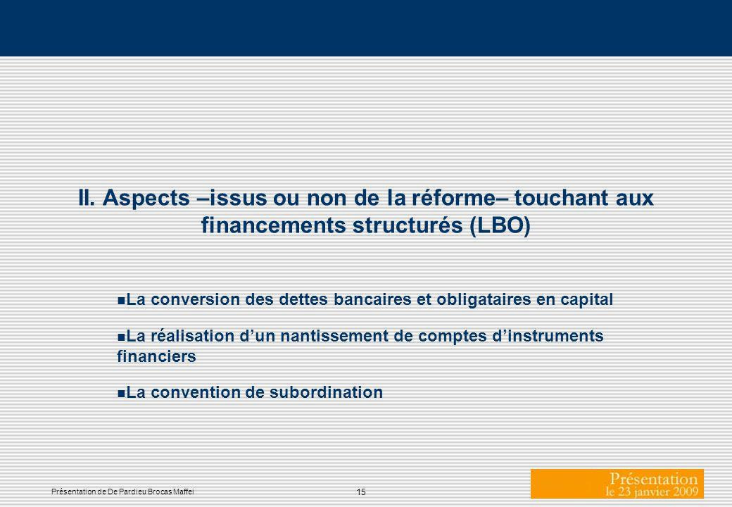 15 Présentation de De Pardieu Brocas Maffei II. Aspects –issus ou non de la réforme– touchant aux financements structurés (LBO) n La conversion des de