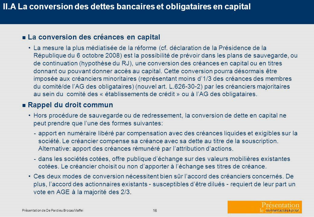 16 Présentation de De Pardieu Brocas Maffeidonnant accès à priori II.A La conversion des dettes bancaires et obligataires en capital n La conversion d