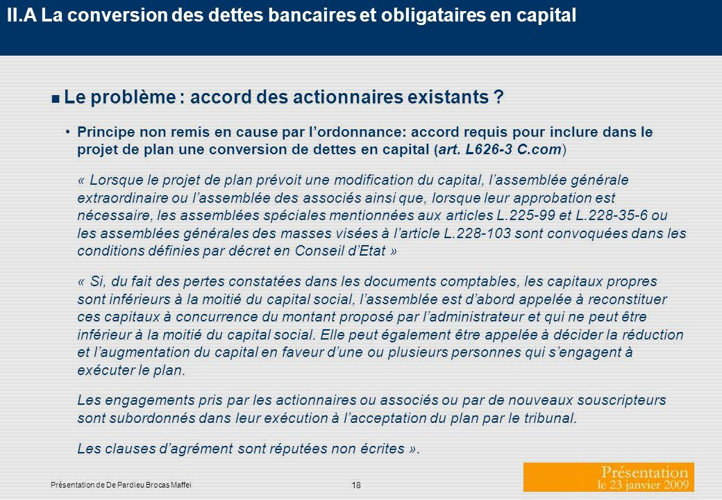 18 Présentation de De Pardieu Brocas Maffei II.A La conversion des dettes bancaires et obligataires en capital n Le problème : accord des actionnaires