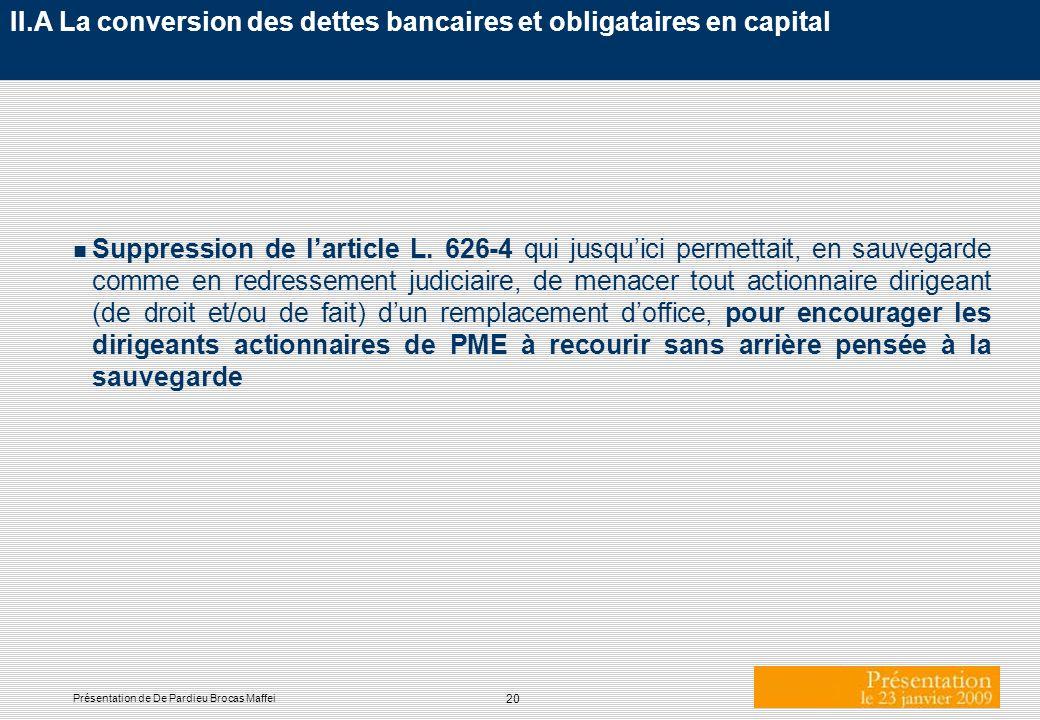 20 Présentation de De Pardieu Brocas Maffei II.A La conversion des dettes bancaires et obligataires en capital n Suppression de larticle L. 626-4 qui