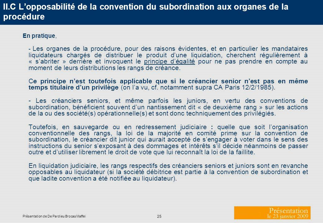 25 Présentation de De Pardieu Brocas Maffei II.C Lopposabilité de la convention du subordination aux organes de la procédure En pratique, - Les organe