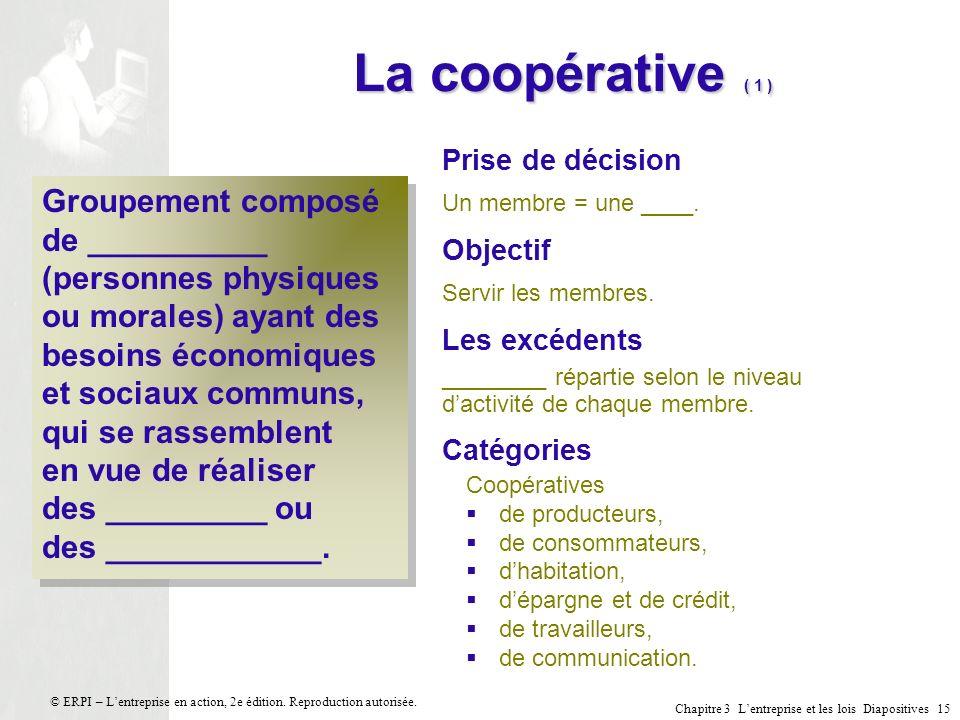 Chapitre 3 Lentreprise et les lois Diapositives 15 © ERPI – Lentreprise en action, 2e édition. Reproduction autorisée. La coopérative ( 1 ) Groupement