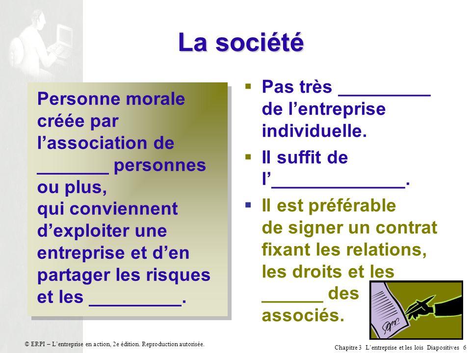 Chapitre 3 Lentreprise et les lois Diapositives 6 © ERPI – Lentreprise en action, 2e édition. Reproduction autorisée. La société Personne morale créée