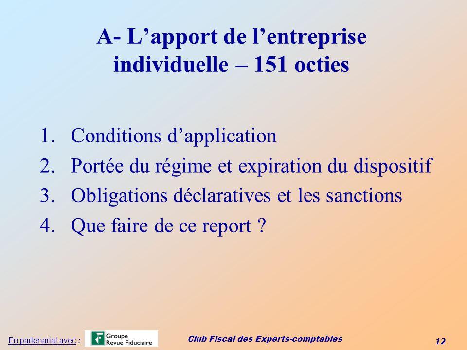 Club Fiscal des Experts-comptables 12 En partenariat avec : A- Lapport de lentreprise individuelle – 151 octies 1.Conditions dapplication 2.Portée du