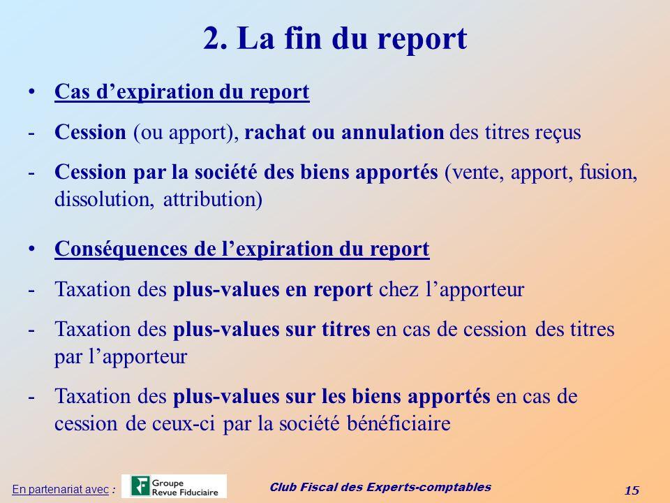 Club Fiscal des Experts-comptables 15 En partenariat avec : 2. La fin du report Cas dexpiration du report -Cession (ou apport), rachat ou annulation d