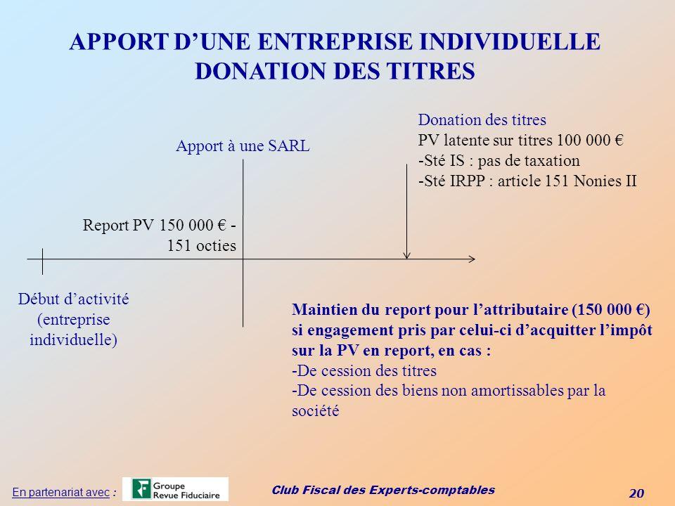 Club Fiscal des Experts-comptables 20 En partenariat avec : APPORT DUNE ENTREPRISE INDIVIDUELLE DONATION DES TITRES Début dactivité (entreprise indivi