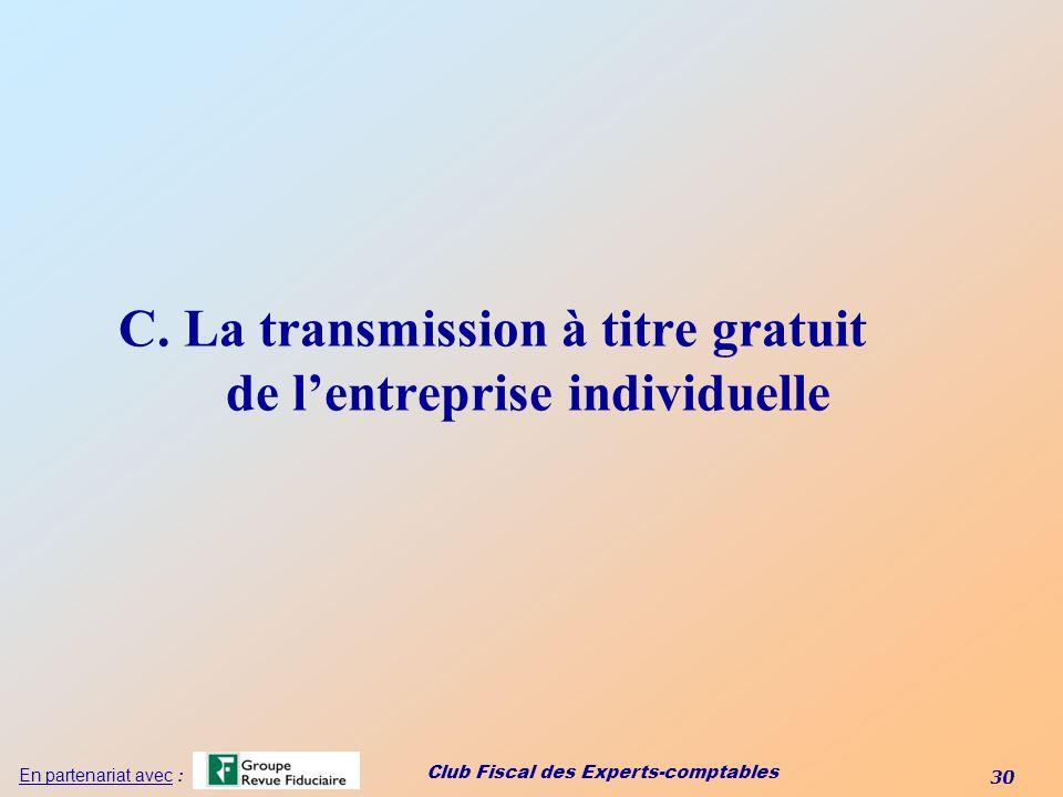 Club Fiscal des Experts-comptables 30 En partenariat avec : C. La transmission à titre gratuit de lentreprise individuelle