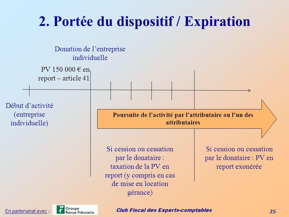 Club Fiscal des Experts-comptables 35 En partenariat avec : 2. Portée du dispositif / Expiration Début dactivité (entreprise individuelle) Donation de
