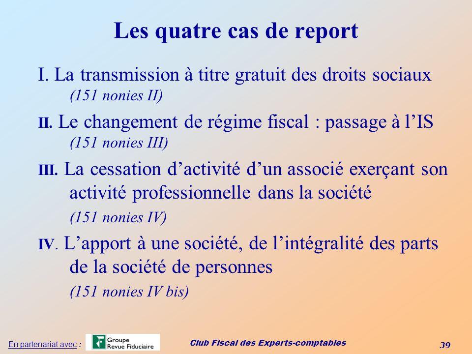 Club Fiscal des Experts-comptables 39 En partenariat avec : Les quatre cas de report I. La transmission à titre gratuit des droits sociaux (151 nonies